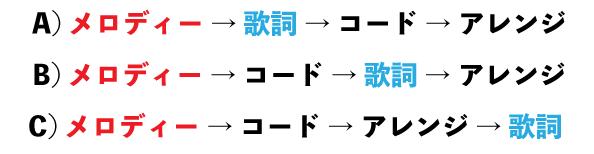A)メロディー → 歌詞 → コード → アレンジ B)メロディー → コード → 歌詞 → アレンジ C)メロディー → コード → アレンジ → 歌詞